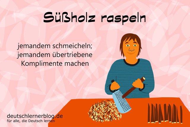Süssholz raspeln - Süssholzraspler - Süßholz raspeln - Süßholzraspler
