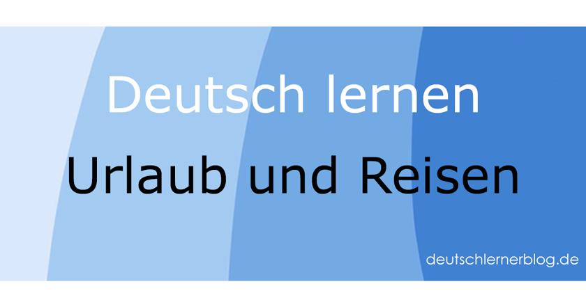 Urlaub und Reisen - Tourismusdeutsch - Deutsch für den Tourismus - Deutsch lernen