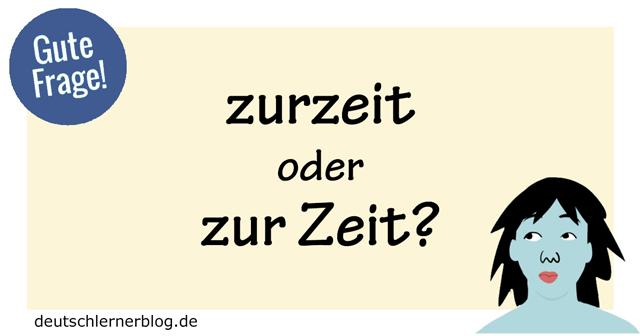 zurzeit oder zur Zeit - zur Zeit oder zurzeit - Fragen Deutschunterricht