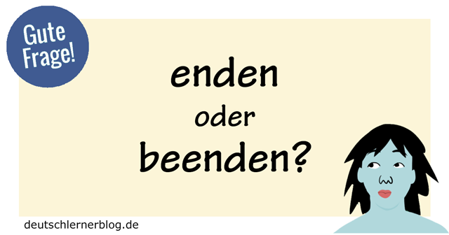 enden oder beenden - beenden oder enden - abschließen - Gute Frage