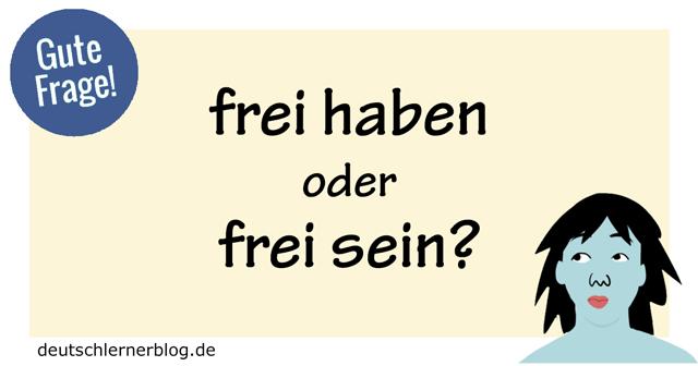 frei haben oder frei sein - frei sein oder frei haben - gute Frage