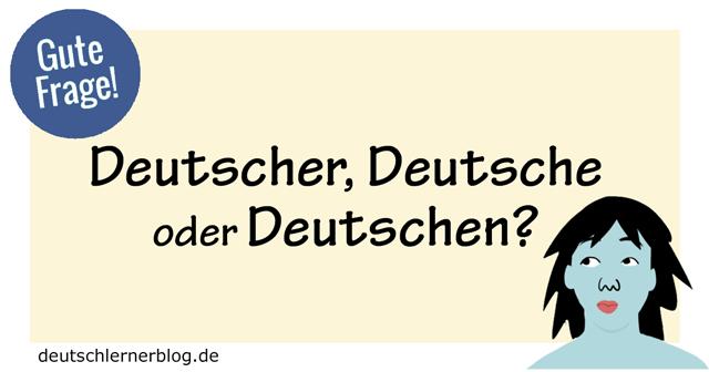 Deutscher Deutsche oder Deutschen - substantivierte Adjektive